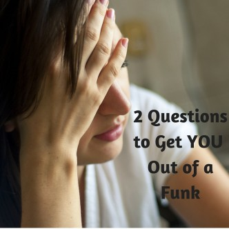 2 Little Questions to Get YOU Out of a Funk